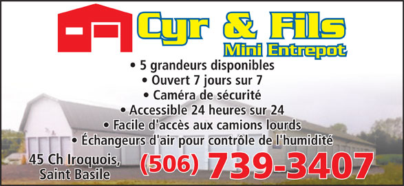 Cyr & Fils Mini Entrepot (506-739-3407) - Display Ad - Mini Entrepot 5 grandeurs disponibles Ouvert 7 jours sur 7 Caméra de sécurité Accessible 24 heures sur 24 Facile d'accès aux camions lourds Échangeurs d'air pour contrôle de l'humidité 45 Ch Iroquois, (506) 739-3407 Saint Basile