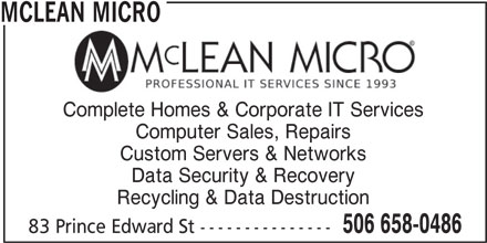 Mclean Micro (506-658-0486) - Display Ad - MCLEAN MICRO Computer Sales, Repairs Custom Servers & Networks Data Security & Recovery Recycling & Data Destruction 506 658-0486 83 Prince Edward St --------------- Complete Homes & Corporate IT Services