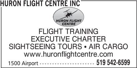 Huron Flight Centre Inc (519-542-6599) - Display Ad - HURON FLIGHT CENTRE INC FLIGHT TRAINING EXECUTIVE CHARTER SIGHTSEEING TOURS  AIR CARGO www.huronflightcentre.com 519 542-6599 1500 Airport ---------------------- HURON FLIGHT CENTRE INC FLIGHT TRAINING EXECUTIVE CHARTER SIGHTSEEING TOURS  AIR CARGO www.huronflightcentre.com 519 542-6599 1500 Airport ----------------------