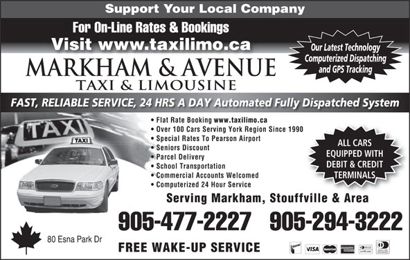 Markham Taxi & Limousine (905-477-2227) - Annonce illustrée======= - Flat Rate Booking www.taxilimo.ca Over 100 Cars Serving York Region Since 1990 Special Rates To Pearson Airport ALL CARS Seniors Discount EQUIPPED WITH Parcel Delivery DEBIT & CREDIT School Transportation Commercial Accounts Welcomed TERMINALS Computerized 24 Hour Service Serving Markham, Stouffville & Area 905-477-2227   905-294-3222 80 Esna Park Dr FREE WAKE-UP SERVICE Support Your Local Company For On-Line Rates & Bookings Visit www.taxilimo.ca Our Latest Technology Computerized Dispatching and GPS Tracking Markham & AVENUE TAXI & LIMOUSINE FAST, RELIABLE SERVICE, 24 HRS A DAY Automated Fully Dispatched System