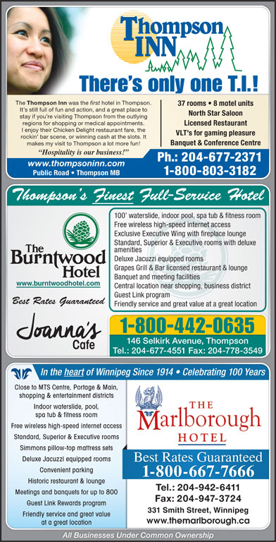 Thompson Inn (204-677-2371) - Display Ad - 331 Smith Street, Winnipeg331 Smith Street, Winnipeg Friendly service and great valueFriendly service and great value www.themarlborough.cawww.themarlborough.ca at a great locationat a great location All Businesses Under Common Ownership Meetings and banquets for up to 800Meetings and banquets for up to 800 There s only one T.I.! The Thompson Inn was the first hotel in Thompson. 37 rooms   8 motel units It s still full of fun and action, and a great place to North Star Saloon stay if you re visiting Thompson from the outlying regions for shopping or medical appointments. Licensed Restaurant I enjoy their Chicken Delight restaurant fare, the VLT s for gaming pleasure rockin  bar scene, or winning cash at the slots. It Banquet & Conference Centre makes my visit to Thompson a lot more fun! Hospitality is our business! Ph.: 204-677-2371 www.thompsoninn.com 1-800-803-3182 Public Road   Thompson MB Thompson s Finest Full-Service HotelThompson s Finest Full-Service Hotel 100  waterslide, indoor pool, spa tub & fitness room100  waterslide, indoor pool, spa tub & fitness room Free wireless high-speed internet accessFree wireless high-speed internet access Exclusive Executive Wing with fireplace loungeExclusive Executive Wing with fireplace lounge Standard, Superior & Executive rooms with deluxeStandard, Superior & Executive rooms with deluxe amenitiesamenities Deluxe Jacuzzi equipped roomsDeluxe Jacuzzi equipped rooms Grapes Grill & Bar licensed restaurant & loungeGrapes Grill & Bar licensed restaurant & lounge Banquet and meeting facilitiesBanquet and meeting facilities www.burntwoodhotel.com.burntwoodhotel.com Central location near shopping, business districtCentral location near shopping, business district Guest Link programGuest Link program Best Rates GuaranteedBest Rates Guaranteed Friendly service and great value at a great locationFriendly service and great value at a great location 1-800-442-0635 146 Selkirk Avenue, Thompso