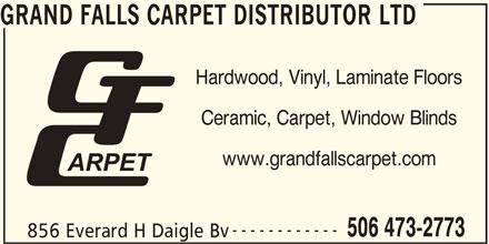 Grand Falls Carpet Distributor Ltd (506-473-2773) - Display Ad - GRAND FALLS CARPET DISTRIBUTOR LTD Hardwood, Vinyl, Laminate Floors ------------ 506 473-2773 856 Everard H Daigle Bv Ceramic, Carpet, Window Blinds www.grandfallscarpet.com