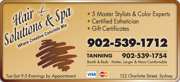Hair Solutions & Spa (902-539-1712) - Display Ad - 5 Master Stylists & Color Experts Certified Esthetician Gift Certificates 902-539-1712 TANNING 902-539-1754 Booth & Beds - Hotter, Larger & More Comfortable 122 Charlotte Street, Sydney Tue-Sat 9-5 Evenings by Appointment