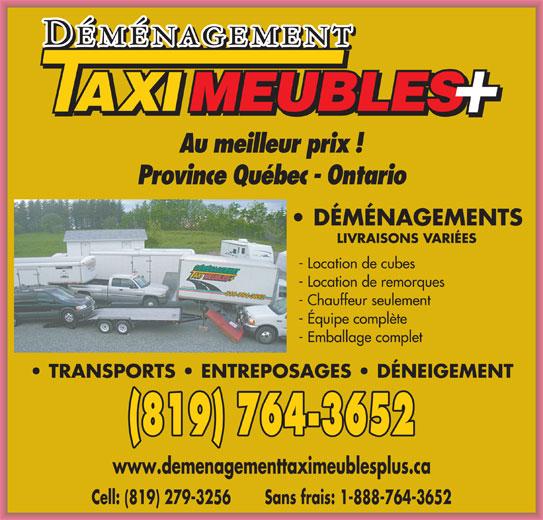 Déménagement Taxi Meubles Plus (819-764-3652) - Annonce illustrée======= - DÉMÉNAGEMENTS LIVRAISONS VARIÉES - Location de cubes - Location de remorques - Chauffeur seulement - Équipe complète - Emballage complet TRANSPORTS   ENTREPOSAGES   DÉNEIGEMENT (819) 764-3652 www.demenagementtaximeublesplus.ca Cell: (819) 279-3256 Sans frais: 1-888-764-3652 Au meilleur prix ! Province Québec - Ontario