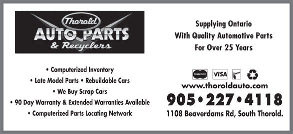 Thorold Auto Parts & Recyclers (905-227-4118) - Display Ad - www.thoroldauto.com We Buy Scrap Cars 90 Day Warranty & Extended Warranties Available 905 227 4118 Computerized Parts Locating Network 1108 Beaverdams Rd, South Thorold. Supplying Ontario With Quality Automotive Parts For Over 25 Years Computerized Inventory Late Model Parts   Rebuildable Cars