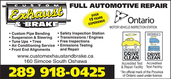 Custom Exhaust And Brake (905-438-8400) - Display Ad - OVER19 YEARS EXPERIENCE Safety Inspection Station Custom Pipe Bending Transmissions / Engines Suspension & Steering Free Inspections Tune Ups    Tires Emissions Testing Air Conditioning Service and Repair Front End Alignments www.customexhaustandbrake.ca 160 Simcoe South Oshawa Accredited Accredited Test Test Facility & Repair Facility *An official mark of the Province 289 918-0425 of Ontario used under licence