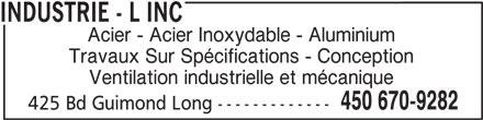 Industrie - L Inc (450-670-9282) - Annonce illustrée======= - Acier - Acier Inoxydable - Aluminium Travaux Sur Spécifications - Conception Ventilation industrielle et mécanique 450 670-9282 425 Bd Guimond Long ------------- INDUSTRIE - L INC