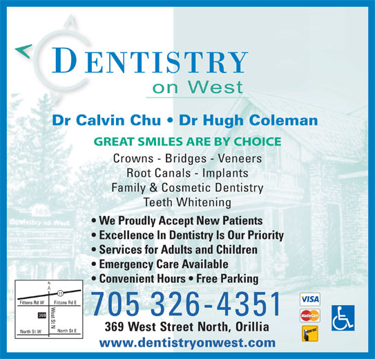 Dentistry On West (705-326-4351) - Display Ad - Services for Adults and Children Emergency Care Available Convenient Hours   Free Parking 705 326-4351 369 West Street North, Orillia www.dentistryonwest.com Dr Calvin Chu   Dr Hugh Coleman GREAT SMILES ARE BY CHOICE Crowns - Bridges - Veneers Root Canals - Implants Family & Cosmetic Dentistry Teeth Whitening We Proudly Accept New Patients Excellence In Dentistry Is Our Priority