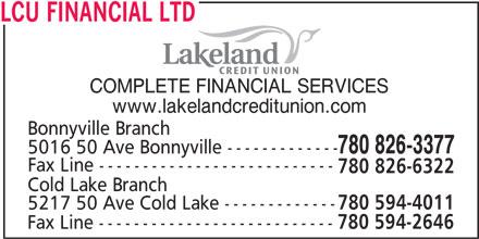 Lakeland Credit Union Ltd (780-826-3377) - Display Ad - COMPLETE FINANCIAL SERVICES www.lakelandcreditunion.com Bonnyville Branch 780 826-3377 5016 50 Ave Bonnyville ------------- Fax Line --------------------------- 780 826-6322 Cold Lake Branch 5217 50 Ave Cold Lake ------------- 780 594-4011 Fax Line --------------------------- 780 594-2646 LCU FINANCIAL LTD