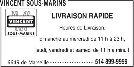 Vincent Sous-Marins (514-899-9999) - Annonce illustrée======= - VINCENT SOUS-MARINS LIVRAISON RAPIDE Heures de Livraison: dimanche au mercredi de 11 h à 23 h, jeudi, vendredi et samedi de 11 h à minuit ------------------ 514 899-9999 6649 de Marseille