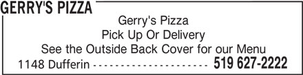 Gerry's Pizza (519-627-2222) - Annonce illustrée======= - GERRY'S PIZZA Gerry's Pizza Pick Up Or Delivery See the Outside Back Cover for our Menu 519 627-2222 1148 Dufferin ---------------------