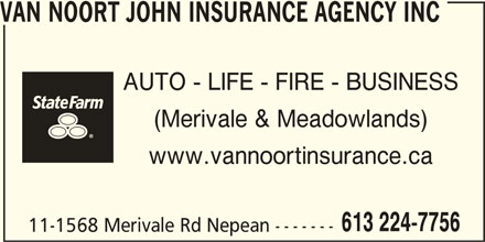 State Farm Insurance (613-224-7756) - Display Ad - AUTO - LIFE - FIRE - BUSINESS (Merivale & Meadowlands) www.vannoortinsurance.ca 11-1568 Merivale Rd Nepean ------- VAN NOORT JOHN INSURANCE AGENCY INC 613 224-7756