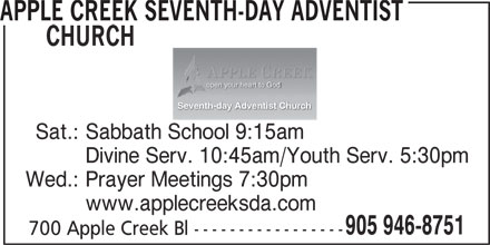 Apple Creek Seventh-Day Adventist Church (905-946-8751) - Display Ad - APPLE CREEK SEVENTH-DAY ADVENTIST CHURCH open your heart to God Seventh-day Adventist Church Sat.: Sabbath School 9:15am Divine Serv. 10:45am/Youth Serv. 5:30pm Wed.: Prayer Meetings 7:30pm www.applecreeksda.com 905 946-8751 700 Apple Creek Bl -----------------