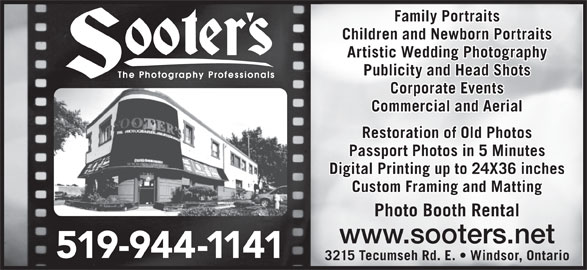 Sooters Photography (519-944-1141) - Display Ad - Family Portraits Children and Newborn Portraits Artistic Wedding Photography Publicity and Head Shots Corporate Events Commercial and Aerial Restoration of Old Photos Passport Photos in 5 Minutes Digital Printing up to 24X36 inches Custom Framing and Matting Photo Booth Rental www.sooters.net 519-944-1141 3215 Tecumseh Rd. E.   Windsor, Ontario