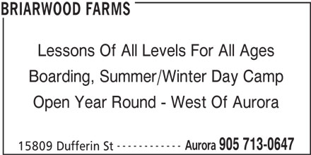 Briarwood Farms (905-713-0647) - Display Ad - Lessons Of All Levels For All Ages Boarding, Summer/Winter Day Camp Open Year Round - West Of Aurora ------------ Aurora 905 713-0647 15809 Dufferin St BRIARWOOD FARMS