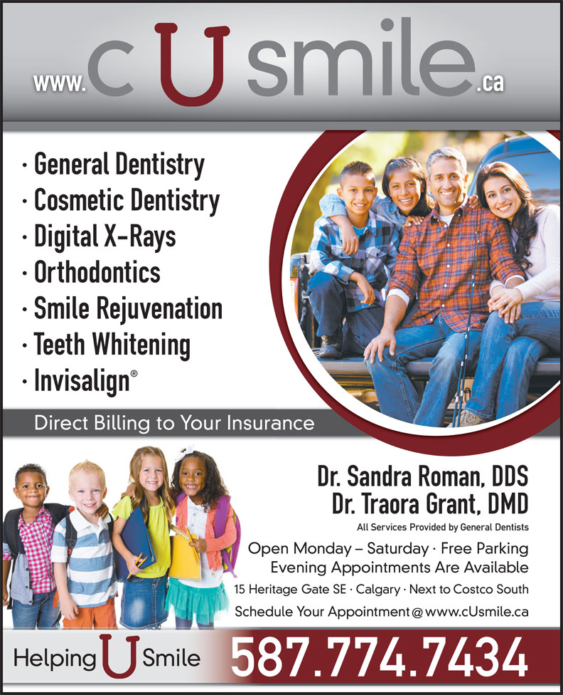 C U Smile Dental Care (403-263-1124) - Display Ad - · Cosmetic Dentistry · Digital X-Rays · Orthodontics · Smile Rejuvenation · Teeth Whitening · Invisalign Direct Billing to Your Insurance Dr. Sandra Roman, DDS Dr. Traora Grant, DMD All Services Provided by General Dentists Open Monday - Saturday · Free Parking Evening Appointments Are Available 15 Heritage Gate SE · Calgary · Next to Costco South Schedule Your Appointment  www.cUsmile.ca Helping       Smile 587.774.7434 · General Dentistry www.                .ca