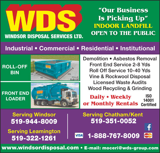 WDS Windsor Disposal Services Ltd (519-944-8009) - Display Ad - Our Business Is Picking Up g INDOOR LANDFILL OPEN TO THE PUBLIC Industrial   Commercial   Residential   Institutional Demolition   Asbestos Removal Front End Service 2-8 Yds ROLL-OFF Roll Off Service 10-40 Yds BIN Vine & Rockwool Disposal Licensed Waste Audits Wood Recycling & Grinding FRONT END ISO Daily   Weekly LOADER 14001 or Monthly Rentals Certified Serving Windsor Serving Chatham/Kent 519-351-0052 519-944-8009 Serving Leamington 1-888-767-8009 519-322-1261 www.windsordisposal.com