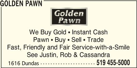 Golden Pawn (519-455-5000) - Display Ad - GOLDEN PAWN We Buy Gold  Instant Cash Pawn  Buy  Sell  Trade Fast, Friendly and Fair Service-with-a-Smile See Justin, Rob & Cassandra 519 455-5000 1616 Dundas ----------------------
