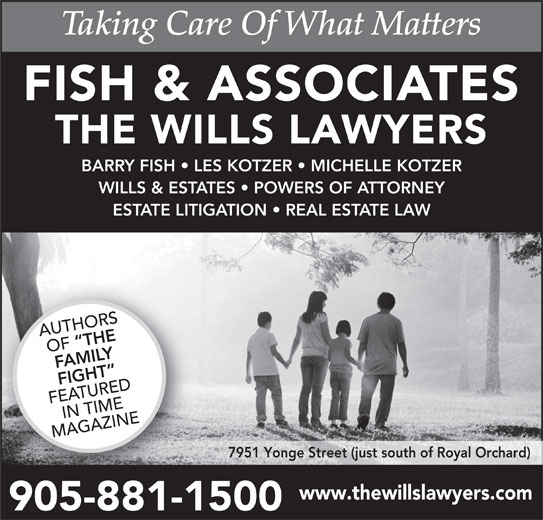 Fish & Associates Professional Corporation (905-881-1500) - Display Ad - AUTHORS THE OF FAMILY FIGHT FEATUREDIN TIME MAGAZINE 7951 Yonge Street (just south of Royal Orchard) www.thewillslawyers.com 905-881-15009058811 BARRY FISH   LES KOTZER   MICHELLE KOTZER WILLS & ESTATES   POWERS OF ATTORNEY ESTATE LITIGATION   REAL ESTATE LAW THE WILLS LAWYERS FISH & ASSOCIATES