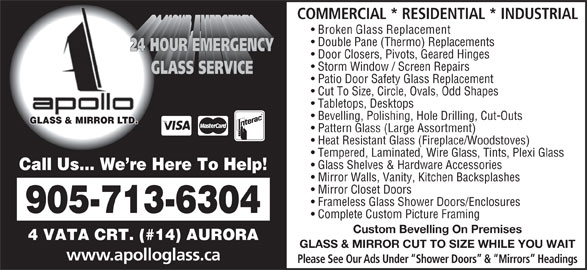 Apollo Glass & Mirror (905-713-6304) - Display Ad - 4 VATA CRT. (#14) AURORA GLASS & MIRROR CUT TO SIZE WHILE YOU WAIT www.apolloglass.ca Mirror Closet Doors Frameless Glass Shower Doors/Enclosures COMMERCIAL * RESIDENTIAL * INDUSTRIAL Broken Glass Replacement Double Pane (Thermo) Replacements Door Closers, Pivots, Geared Hinges Storm Window / Screen Repairs Patio Door Safety Glass Replacement Cut To Size, Circle, Ovals, Odd Shapes Tabletops, Desktops Bevelling, Polishing, Hole Drilling, Cut-Outs GLASS & MIRROR LTD. Pattern Glass (Large Assortment) Heat Resistant Glass (Fireplace/Woodstoves) Tempered, Laminated, Wire Glass, Tints, Plexi Glass Glass Shelves & Hardware Accessories Call Us... We re Here To Help! Mirror Walls, Vanity, Kitchen Backsplashes 905-713-6304 Complete Custom Picture Framing Custom Bevelling On Premises