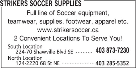 Strikers Soccer Supplies (403-873-7230) - Display Ad - www.strikersoccer.ca 2 Convenient Locations To Serve You! South Location 403 873-7230 224-70 Shawville Blvd SE ------- North Location 124-2220 68 St NE ------------- 403 285-5352 STRIKERS SOCCER SUPPLIES Full line of Soccer equipment, teamwear, supplies, footwear, apparel etc.