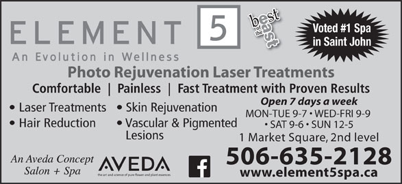 Element 5 Day Spa (506-642-7725) - Display Ad - Voted #1 Spa in Saint John Photo Rejuvenation Laser Treatments Comfortable Painless Fast Treatment with Proven Results Open 7 days a week Laser Treatments  Skin Rejuvenation MON-TUE 9-7   WED-FRI 9-9 Hair Reduction Vascular & Pigmented SAT 9-6   SUN 12-5 Lesions 1 Market Square, 2nd level www.element5spa.ca 506-635-2128
