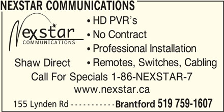 Nexstar Communications (519-759-1607) - Display Ad - NEXSTAR COMMUNICATIONS  HD PVR s  No Contract  Professional Installation  Remotes, Switches, Cabling Shaw Direct Call For Specials 1-86-NEXSTAR-7 www.nexstar.ca 155 Lynden Rd ----------- Brantford 519 759-1607