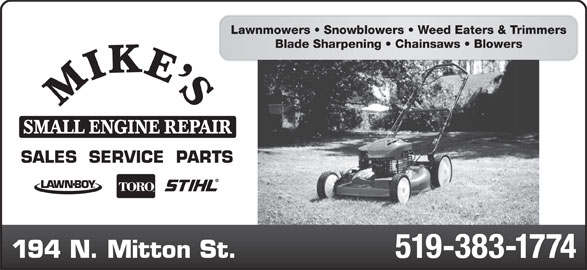 Mike's Small Engine Repair (519-383-1774) - Display Ad - Lawnmowers   Snowblowers   Weed Eaters & Trimmers Blade Sharpening   Chainsaws   Blowers SMALL ENGINE REPAIR SALES  SERVICE  PARTS 194 N. Mitton St. 519-383-1774
