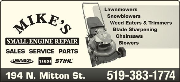 Mike's Small Engine Repair (519-383-1774) - Display Ad - LawnmowersLawnmowers SnowblowersSnowblowers Weed Eaters & TrimmersWeed Eaters & Trimmers Blade SharpeningBlade Sharpening ChainsawsChainsaws SMALL ENGINE REPAIR BlowersBlowers SALES  SERVICE  PARTS 194 N. Mitton St.194 N. Mitton St. 519-383-1774519-383-1774