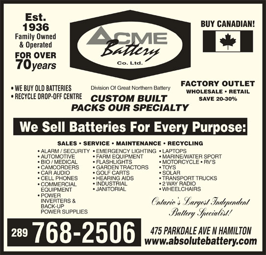 ACME Battery Company (905-545-3053) - Display Ad - TOYS  CAMCORDERS GOLF CARTS SOLAR  CAR AUDIO HEARING AIDS TRANSPORT TRUCKS  CELL PHONES INDUSTRIAL 2 WAY RADIO COMMERCIAL JANITORIAL WHEELCHAIRS EQUIPMENT POWER INVERTERS & Ontario's Largest Independent BACK-UP POWER SUPPLIES Battery Specialist! 475 PARKDALE AVE N HAMILTON 289 768-2506 www.absolutebattery.com Est. BUY CANADIAN! 1936 Family Owned & Operated FOR OVER Co. Ltd. 70 years FACTORY OUTLET Division Of Great Northern Battery WE BUY OLD BATTERIES WHOLESALE   RETAIL RECYCLE DROP-OFF CENTRE SAVE 20-30% CUSTOM BUILT PACKS OUR SPECIALTY We Sell Batteries For Every Purpose: SALES   SERVICE   MAINTENANCE   RECYCLING EMERGENCY LIGHTING  LAPTOPS  ALARM / SECURITY FARM EQUIPMENT MARINE/WATER SPORT  AUTOMOTIVE FLASHLIGHTS MOTORCYCLE   RV S  BIO / MEDICAL GARDEN TRACTORS