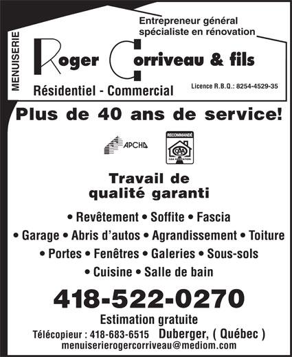 Corriveau Roger & Fils (418-522-0270) - Annonce illustrée======= - qualité garanti Revêtement   Soffite   Fascia Garage   Abris d autos   Agrandissement   Toiture Portes   Fenêtres   Galeries   Sous-sols Cuisine   Salle de bain 418-522-0270 Estimation gratuite Télécopieur : 418-683-6515   Duberger, ( Québec ) Entrepreneur général spécialiste en rénovation Licence R.B.Q.: 8254-4529-35 MENUISERIE Résidentiel - Commercial Plus de 40 ans de service! Travail de