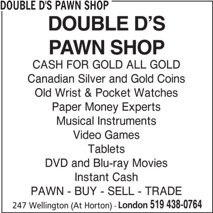 Double D's Pawn Shop (519-438-0764) - Display Ad - DOUBLE D'S PAWN SHOP CASH FOR GOLD ALL GOLD Canadian Silver and Gold Coins Old Wrist & Pocket Watches Paper Money Experts Musical Instruments Video Games Tablets DVD and Blu-ray Movies Instant Cash PAWN - BUY - SELL - TRADE London 519 438-0764 247 Wellington (At Horton) -
