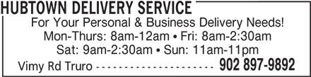 Hubtown Delivery Service (902-897-9892) - Display Ad - HUBTOWN DELIVERY SERVICE For Your Personal & Business Delivery Needs! Mon-Thurs: 8am-12am  Fri: 8am-2:30am Sat: 9am-2:30am  Sun: 11am-11pm 902 897-9892 Vimy Rd Truro ---------------------