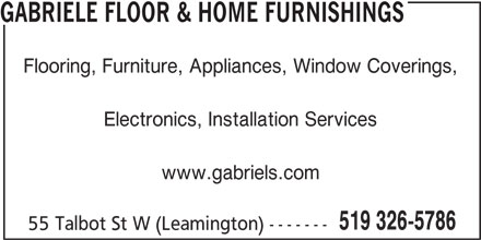 Gabriele Floor & Home Furnishings (519-326-5786) - Display Ad - 519 326-5786 55 Talbot St W (Leamington) ------- GABRIELE FLOOR & HOME FURNISHINGS Flooring, Furniture, Appliances, Window Coverings, Electronics, Installation Services www.gabriels.com 519 326-5786 55 Talbot St W (Leamington) ------- GABRIELE FLOOR & HOME FURNISHINGS Flooring, Furniture, Appliances, Window Coverings, Electronics, Installation Services www.gabriels.com