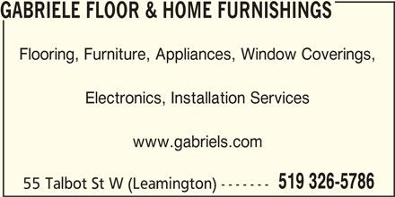Gabriele Floor & Home Furnishings (519-326-5786) - Display Ad - GABRIELE FLOOR & HOME FURNISHINGS Flooring, Furniture, Appliances, Window Coverings, Electronics, Installation Services www.gabriels.com 519 326-5786 55 Talbot St W (Leamington) ------- GABRIELE FLOOR & HOME FURNISHINGS Flooring, Furniture, Appliances, Window Coverings, Electronics, Installation Services www.gabriels.com 519 326-5786 55 Talbot St W (Leamington) -------