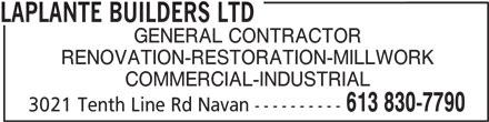 Laplante Builders Ltd (613-830-7790) - Display Ad - LAPLANTE BUILDERS LTD GENERAL CONTRACTOR RENOVATION-RESTORATION-MILLWORK COMMERCIAL-INDUSTRIAL 613 830-7790 3021 Tenth Line Rd Navan ----------