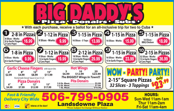 Big Daddy's 2 For 1 Pizzeria (506-652-4422) - Annonce illustrée======= - With each purchase, receive a ballot for an all-inclusive trip for two to Cuba 2-8 in Pizzas 1-15 in Pizza 1-15 in Pizza1-12 in Pizza 8 Slices - Works 16 Slices - 9 Slices - Works 16 Slices - 3 Tops 16 Slices - Works 8 in Garlic Fingers 16.99 9.99 13.99 15.99 18.99 BBQ Chicken 2 Cans Pepsi 10 1-8 in Pizza 1-12 in Pizza 2-12 in Pizza 1-15 in Pizza 2-15 in Pizzas 18 Slices - Works 9 Slices - Works 32 Slices - Works 16 Slices - Works 4 Slices - Works 12 in Garlic Fingers 15 in Garlic Fingers 9.99 19.99 29.99 23.99 36.99 15 in Garlic Fingers 8 in Garlic Fingers 4 Cans Pepsi 2 Cans Pepsi 4 Cans Pepsi Hot Wings with bacon bits Garlic Cheese Fingers 5                     10                      20 6                      8                     12                     15 $6.99        $12.99                $23.99 WOW - PARTY! PARTY! $2.99             $4.99              $8.99              $11.99 The BIGGEST Wings In Town!!! Homemade Donair Sauce (2 oz.) $1.25 Only 2-15  Square Pizzas Pita Donairs Pizza Donairs $2 9 WOW - PARTY! PARTY! 1/4 Ib. Meat......................................... $5.99 6                      8                     12                     15 1/2 Ib. Meat......................................... $7.99 32 Slices - 3 Toppings 3.9 $4.99             $7.99             $12.99            $17.99 1 Ib. Meat....................................... $10.99 Fast & Friendly HOURS: Sun-Wed 11am-1am Delivery City Wide Thur 11am-2am Interac at the door! Fri-Sat 11am-4am *Prices Subject To Change Without Notice 506-799-0905