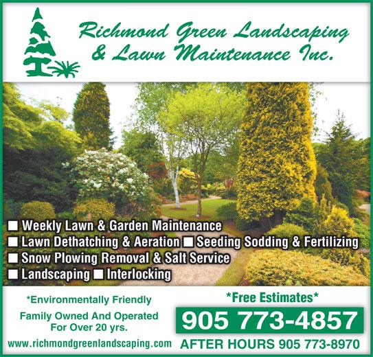 Richmond Green Landscaping & Lawn Maintenance Inc (905-773-4857) - Display Ad - Richmond Green LandscapingRichmond Green Landscaping & Lawn Maintenance Inc.& Lawn Maintenance Inc. Weekly Lawn & Garden Maintenance Weekly Lawn & Garden Maintenance Lawn Dethatching & Aeration  Seeding Sodding & Fertilizing Lawn Dethatching & Aeration  Seeding Sodding & Fertilizing Snow Plowing Removal & Salt Service Landscaping Interlocking *Free Estimates**Free Estimates* *Environmentally Friendlyvironmentally Friendly Family Owned And OperatedFamily Owned And Operated 905 773-4857905 773-4857 For Over 20 yrs.For Over 20 yrs. www.richmondgreenlandscaping.comwww.richmondgreenlandscaping.com AFTER HOURS 905 773-8970AFTER HOURS 905 773-8970