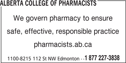 Alberta College of Pharmacists (780-990-0321) - Display Ad - We govern pharmacy to ensure safe, effective, responsible practice pharmacists.ab.ca 1 877 227-3838 1100-8215 112 St NW Edmonton -- ALBERTA COLLEGE OF PHARMACISTS