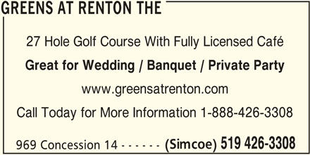 The Greens at Renton (519-426-3308) - Display Ad - GREENS AT RENTON THE 27 Hole Golf Course With Fully Licensed Café Great for Wedding / Banquet / Private Party www.greensatrenton.com Call Today for More Information 1-888-426-3308 (Simcoe) 519 426-3308 969 Concession 14 - - - - - - GREENS AT RENTON THE