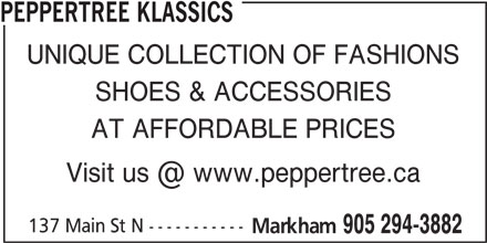 Peppertree Klassics (905-294-3882) - Display Ad - PEPPERTREE KLASSICS SHOES & ACCESSORIES AT AFFORDABLE PRICES 137 Main St N ----------- Markham 905 294-3882 UNIQUE COLLECTION OF FASHIONS