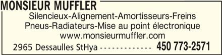 Monsieur Muffler (450-773-2571) - Annonce illustrée======= - MONSIEUR MUFFLERMONSIEUR MUFFLER MONSIEUR MUFFLER Silencieux-Alignement-Amortisseurs-Freins Pneus-Radiateurs-Mise au point électronique www.monsieurmuffler.com 450 773-2571 2965 Dessaulles StHya -------------
