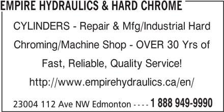 Empire Hydraulics & Hard Chrome (780-483-8001) - Display Ad - EMPIRE HYDRAULICS & HARD CHROME CYLINDERS - Repair & Mfg/Industrial Hard Chroming/Machine Shop - OVER 30 Yrs of Fast, Reliable, Quality Service! http://www.empirehydraulics.ca/en/ 1 888 949-9990 23004 112 Ave NW Edmonton ----