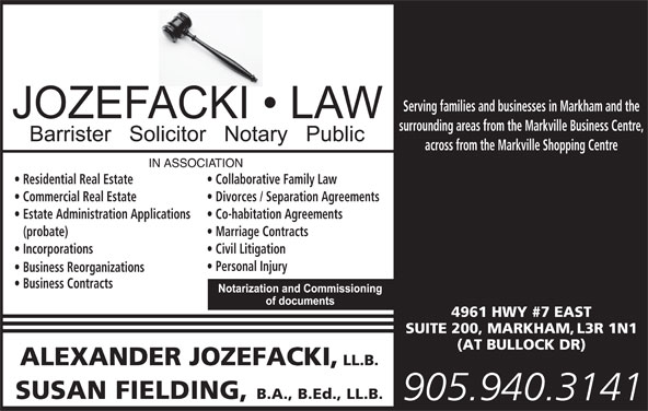 Jozefacki Fielding (905-940-3141) - Display Ad - Serving families and businesses in Markham and the surrounding areas from the Markville Business Centre, across from the Markville Shopping Centre Residential Real Estate Collaborative Family Law Commercial Real Estate Divorces / Separation Agreements Estate Administration Applications Co-habitation Agreements (probate) Marriage Contracts Incorporations Civil Litigation Personal Injury Business Reorganizations Business Contracts 4961 HWY #7 EAST SUITE 200, MARKHAM, L3R 1N1 (AT BULLOCK DR) ALEXANDER JOZEFACKI, LL.B. SUSAN FIELDING, B.A., B.Ed., LL.B. 905.940.3141