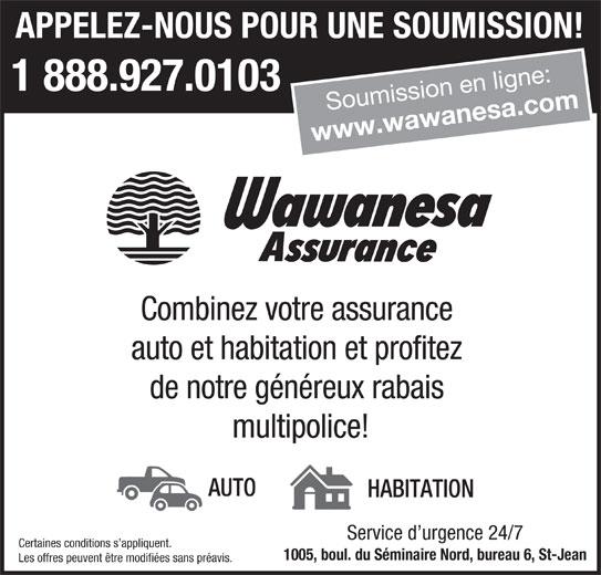 Wawanesa Assurance (1-888-920-0131) - Annonce illustrée======= - APPELEZ-NOUS POUR UNE SOUMISSION! Soumission en ligne: www.wawanesa.com Combinez votre assurance auto et habitation et profitez de notre généreux rabais multipolice! AUTO HABITATION Service d urgence 24/7 1 888.927.0103 Certaines conditions s appliquent. 1005, boul. du Séminaire Nord, bureau 6, St-Jean Les offres peuvent être modifiées sans préavis.