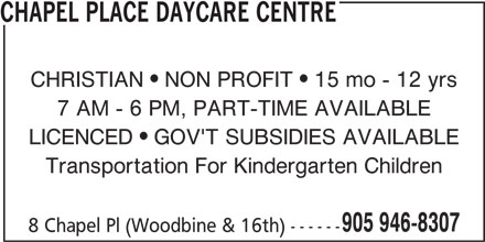 Chapel Place Daycare Centre (905-946-8307) - Display Ad - 8 Chapel Pl (Woodbine & 16th) ------ Transportation For Kindergarten Children CHAPEL PLACE DAYCARE CENTRE CHRISTIAN  NON PROFIT  15 mo - 12 yrs 7 AM - 6 PM, PART-TIME AVAILABLE LICENCED  GOV'T SUBSIDIES AVAILABLE 905 946-8307