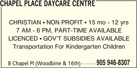 Chapel Place Daycare Centre (905-946-8307) - Display Ad - 905 946-8307 7 AM - 6 PM, PART-TIME AVAILABLE LICENCED  GOV'T SUBSIDIES AVAILABLE Transportation For Kindergarten Children CHRISTIAN  NON PROFIT  15 mo - 12 yrs 8 Chapel Pl (Woodbine & 16th) ------ CHAPEL PLACE DAYCARE CENTRE