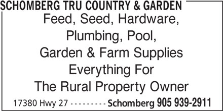 TRU Country & Garden (905-939-2911) - Display Ad - Garden & Farm Supplies Everything For The Rural Property Owner 905 939-2911 SCHOMBERG TRU COUNTRY & GARDEN Feed, Seed, Hardware, Plumbing, Pool, Garden & Farm Supplies Everything For The Rural Property Owner 17380 Hwy 27 --------- Schomberg 905 939-2911 17380 Hwy 27 --------- Schomberg SCHOMBERG TRU COUNTRY & GARDEN Feed, Seed, Hardware, Plumbing, Pool,