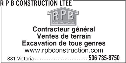 R P B Construction Ltée (506-735-8750) - Display Ad - R P B CONSTRUCTION LTEE Contracteur général Ventes de terrain Excavation de tous genres www.rpbconstruction.com 506 735-8750 881 Victoria -----------------------
