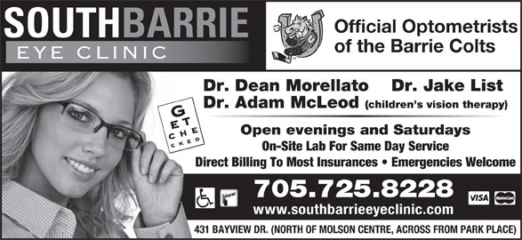 South Barrie Eye Clinic (705-725-8228) - Display Ad - Official Optometrists of the Barrie Colts Dr. Dean Morellato Dr. Jake List Dr. Adam McLeod (children s vision therapy) Open evenings and Saturdays On-Site Lab For Same Day Service Direct Billing To Most Insurances   Emergencies Welcome 705.725.8228 www.southbarrieeyeclinic.com 431 BAYVIEW DR. (NORTH OF MOLSON CENTRE, ACROSS FROM PARK PLACE)